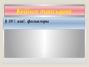 Кейінге тапсырма § 39 Қазақ фольклоры