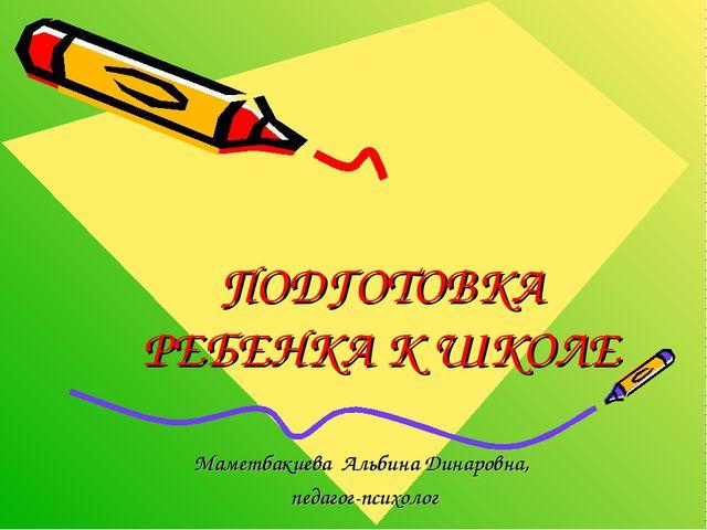 ПОДГОТОВКА РЕБЕНКА К ШКОЛЕ Маметбакиева Альбина Динаровна, педагог-психолог