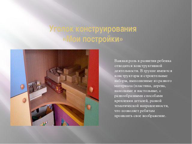 Уголок конструирования «Мои постройки» Важная роль в развитии ребенка отводит...