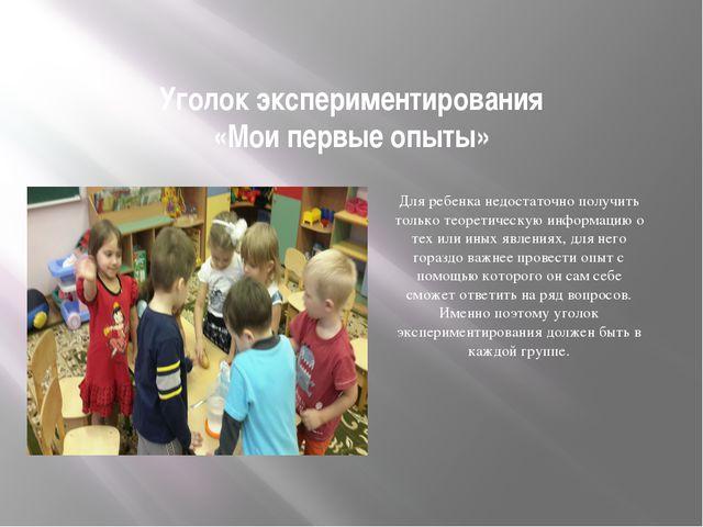 Уголок экспериментирования «Мои первые опыты» Для ребенка недостаточно получи...