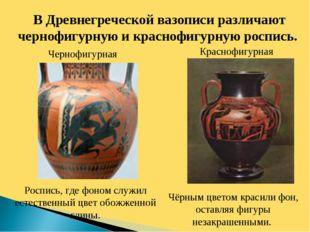 В Древнегреческой вазописи различают чернофигурную и краснофигурную роспись.