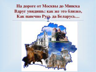 На дороге от Москвы до Минска Вдруг увидишь: как же это близко, Как навеч