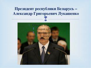 Президент республики Беларусь – Александр Григорьевич Лукашенко 