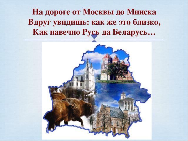 На дороге от Москвы до Минска Вдруг увидишь: как же это близко, Как навеч...