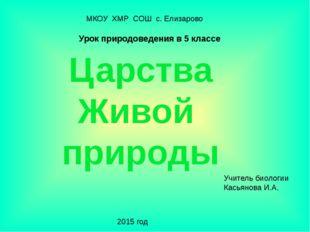 Царства Живой природы Учитель биологии Касьянова И.А. 2015 год МКОУ ХМР СОШ с