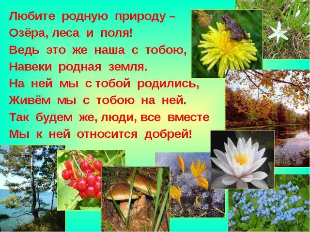 Любите родную природу – Озёра, леса и поля! Ведь это же наша с тобою, Навеки...