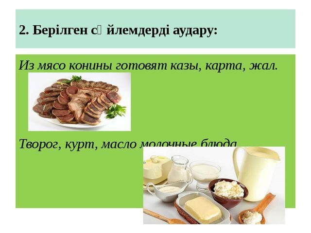 2. Берілген сөйлемдерді аудару: Из мясо конины готовят казы, карта, жал. Твор...