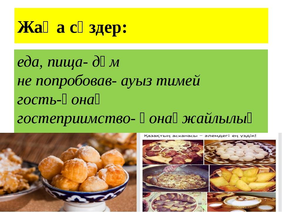 Жаңа сөздер: еда, пища- дәм не попробовав- ауыз тимей гость-қонақ гостеприимс...