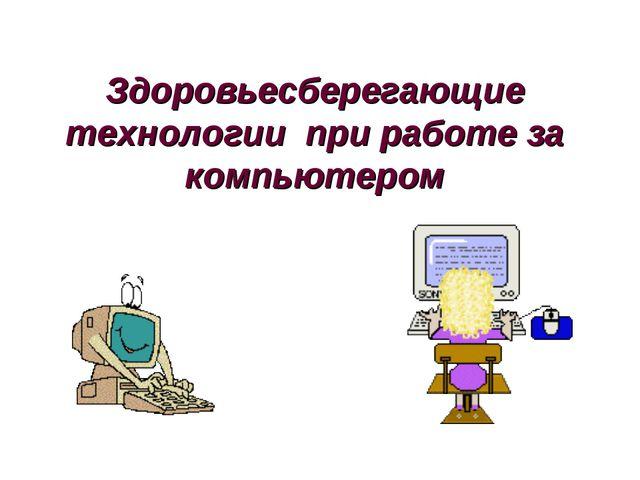 Здоровьесберегающие технологии при работе за компьютером