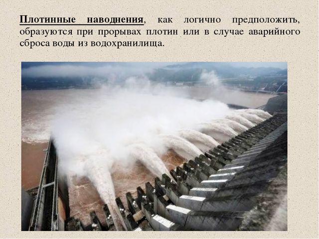 Плотинные наводнения, как логично предположить, образуются при прорывах плоти...