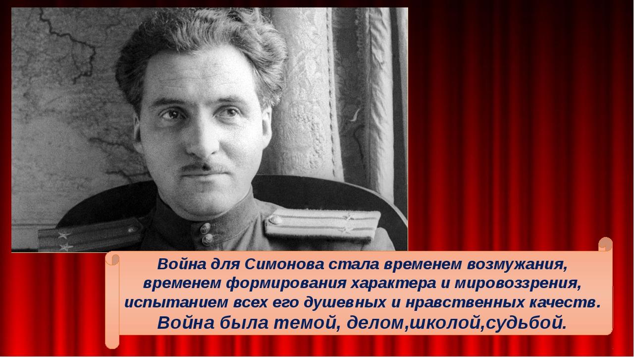 Война для Симонова стала временем возмужания, временем формирования характер...