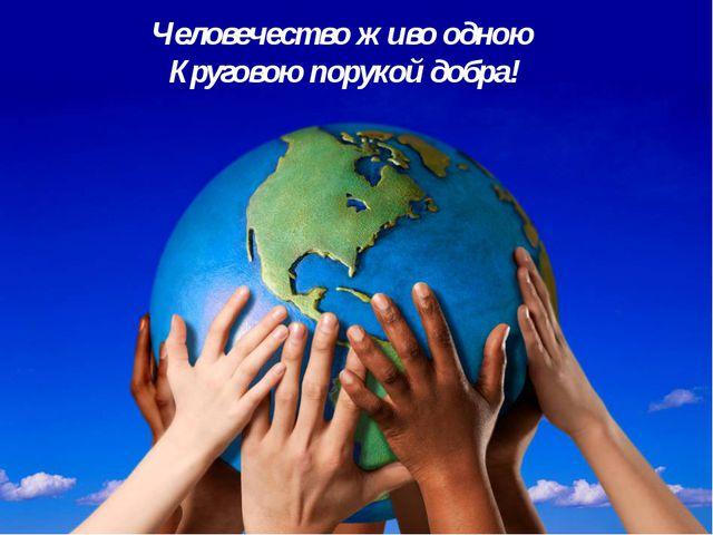 Человечество живо одною Круговою порукой добра!