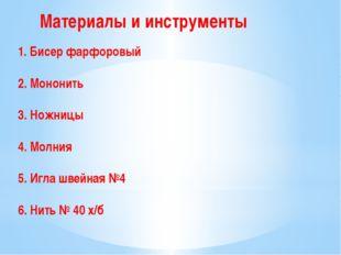 Материалы и инструменты 1. Бисер фарфоровый 2. Мононить 3. Ножницы 4. Молния