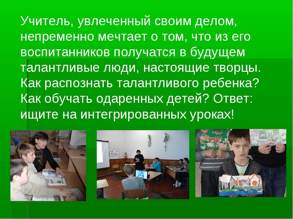 Учитель, увлеченный своим делом, непременно мечтает о том, что из его воспита...