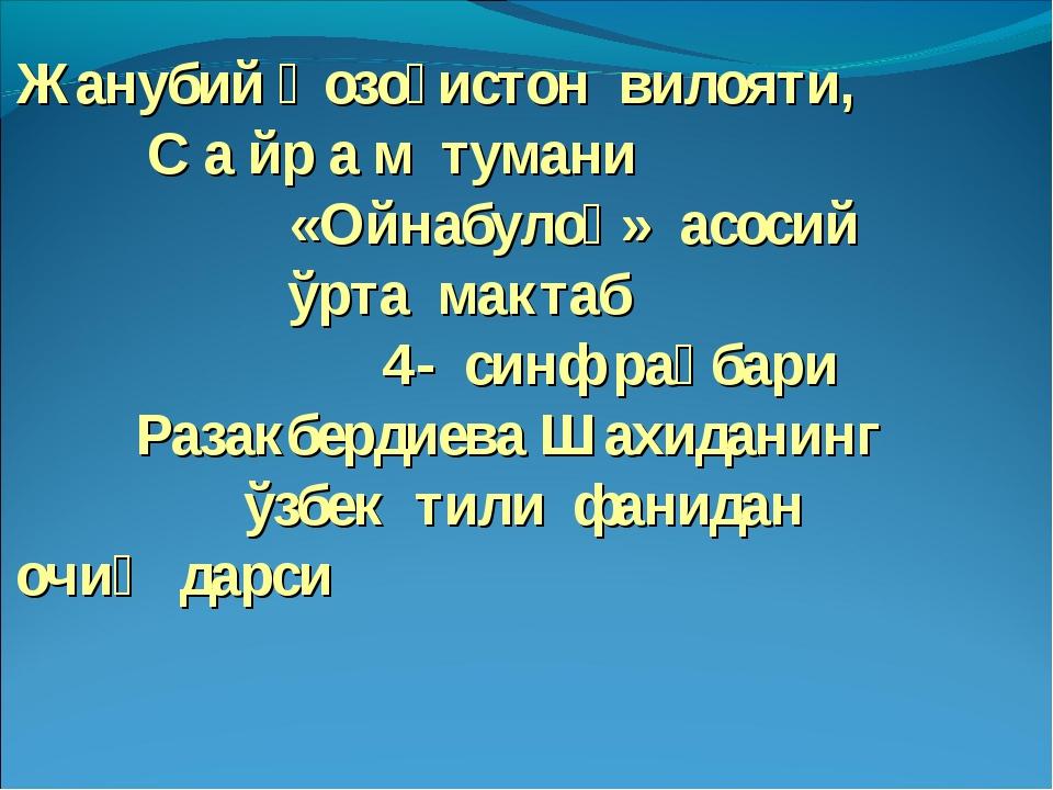 Жанубий Қозоғистон вилояти, С а йр а м тумани «Ойнабулоқ» асосий ўрта мактаб...