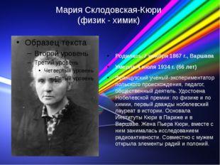Мария Склодовская-Кюри (физик - химик) Родилась:7 ноября 1867 г., Варшава Уме