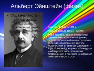 Альберт Эйнштейн (физик) Родился: 14 марта 1879 г. Умер: 18 апреля 1955 г. (7