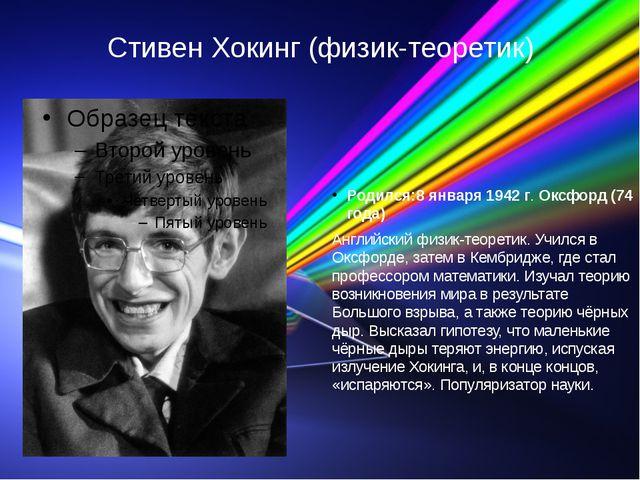 Стивен Хокинг (физик-теоретик) Родился:8 января 1942 г. Оксфорд (74 года) Анг...