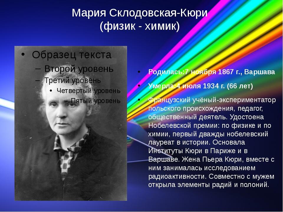 Мария Склодовская-Кюри (физик - химик) Родилась:7 ноября 1867 г., Варшава Уме...