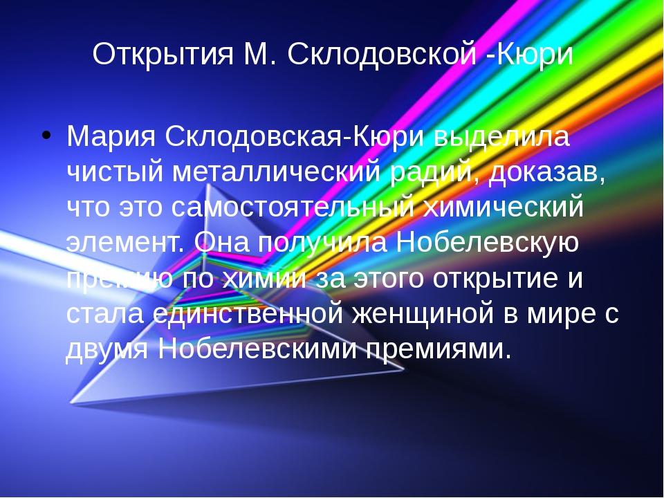 Открытия М. Склодовской -Кюри Мария Склодовская-Кюри выделила чистый металлич...
