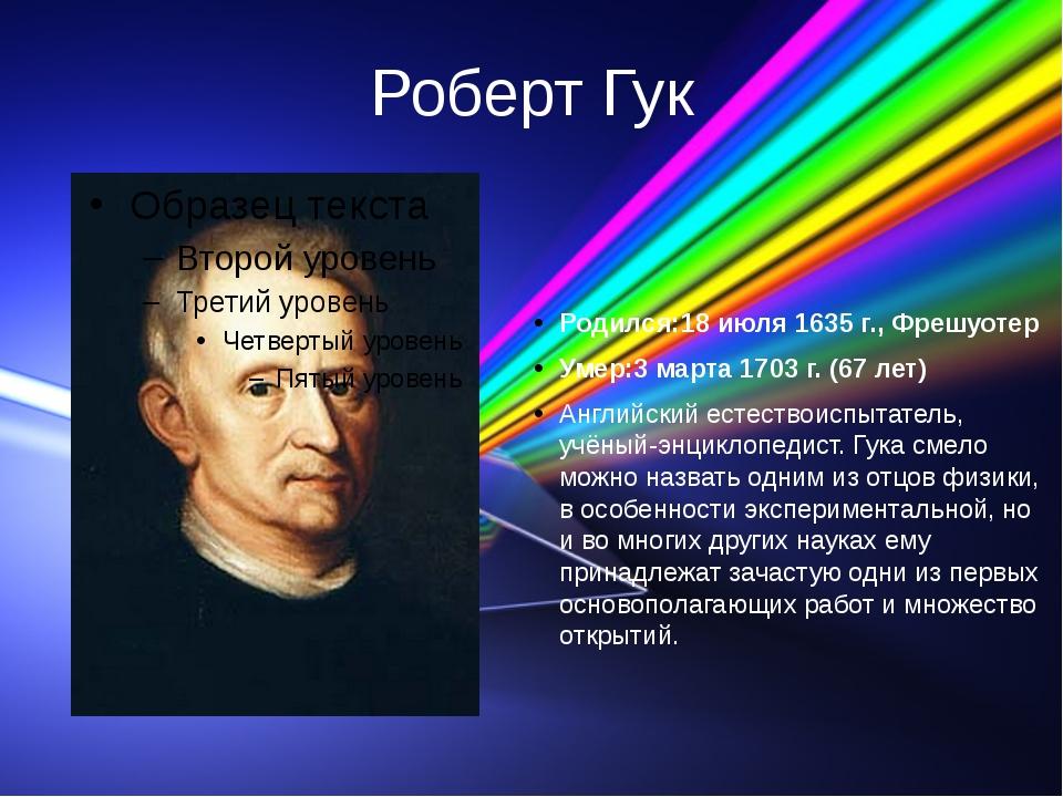 Роберт Гук Родился:18 июля 1635 г., Фрешуотер Умер:3 марта 1703 г. (67 лет) А...