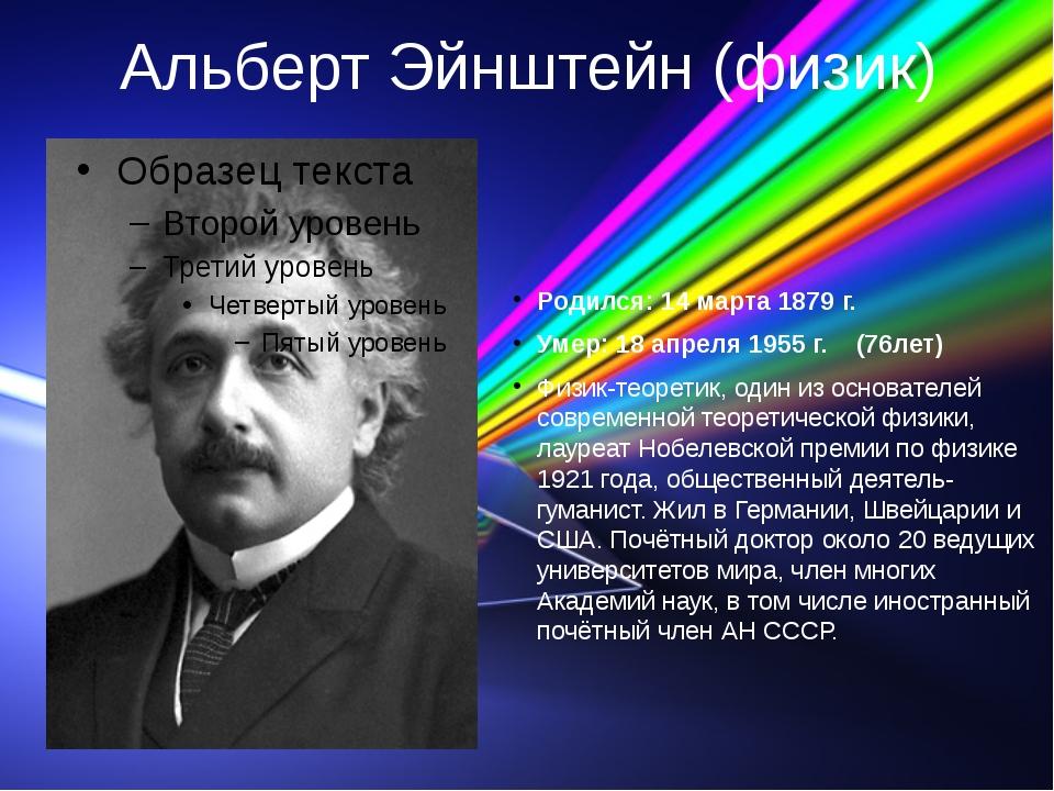 Альберт Эйнштейн (физик) Родился: 14 марта 1879 г. Умер: 18 апреля 1955 г. (7...