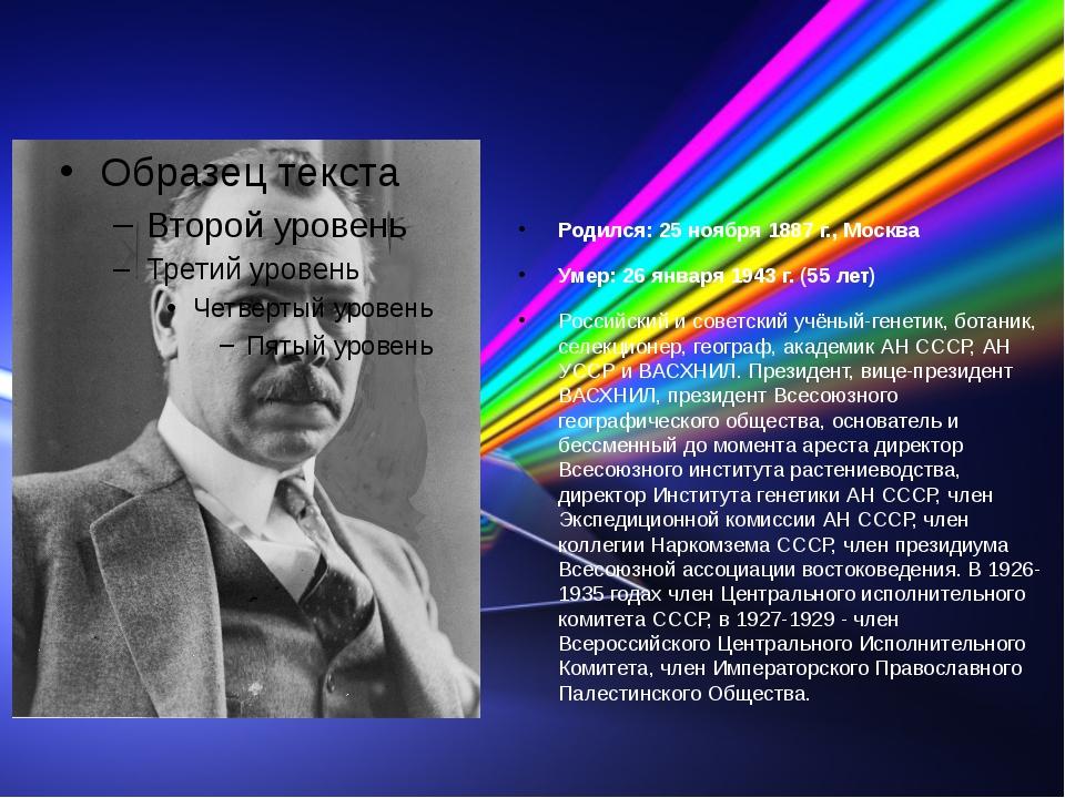 Вавилов Николай Иванович (учёный) Родился: 25 ноября 1887 г., Москва Умер: 2...