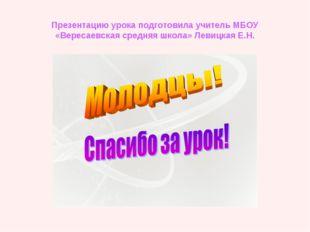 Презентацию урока подготовила учитель МБОУ «Вересаевская средняя школа» Левиц
