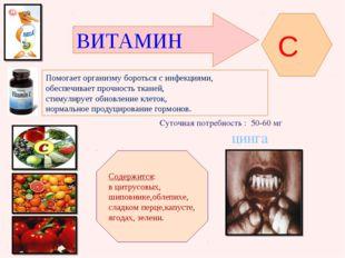 ВИТАМИН C Помогает организму бороться с инфекциями, обеспечивает прочность тк