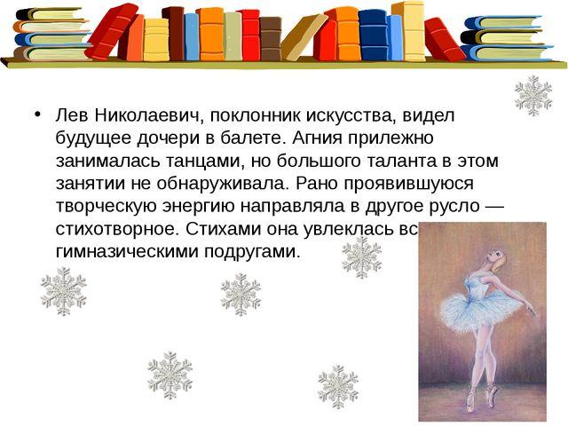 Лев Николаевич, поклонник искусства, видел будущее дочери в балете. Агния пр...