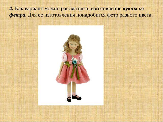 4. Как вариант можно рассмотреть изготовление куклы из фетра. Для ее изготовл...