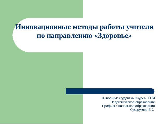 Инновационные методы работы учителя по направлению «Здоровье» Выполнил: студ...