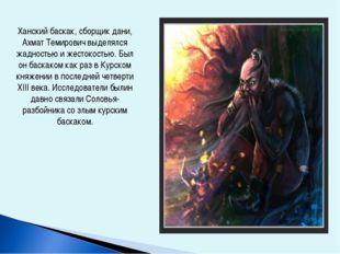 Ханский баскак, сборщик дани, Ахмат Темирович выделялся жадностью и жестокост
