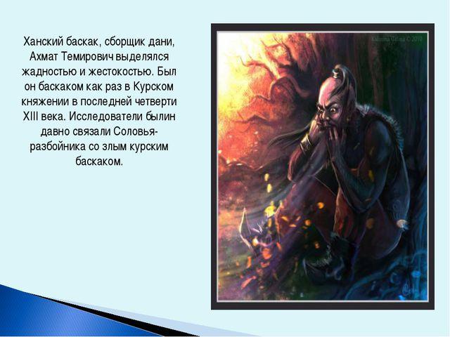 Ханский баскак, сборщик дани, Ахмат Темирович выделялся жадностью и жестокост...