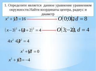 1. Определите является данное уравнение уравнением окружности.Найти координат