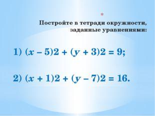 Постройте в тетради окружности, заданные уравнениями: 1) (х – 5)2 + (у + 3)2