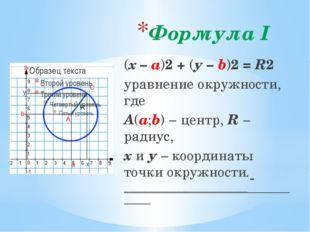 Формула I (х – а)2 + (у – b)2 = R2 уравнение окружности, где А(а;b) − центр,