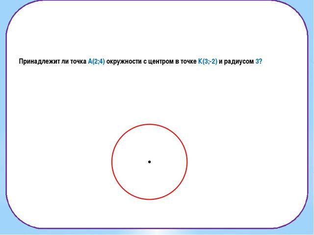 Принадлежит ли точка А(2;4) окружности с центром в точке К(3;-2) и радиусом 3?
