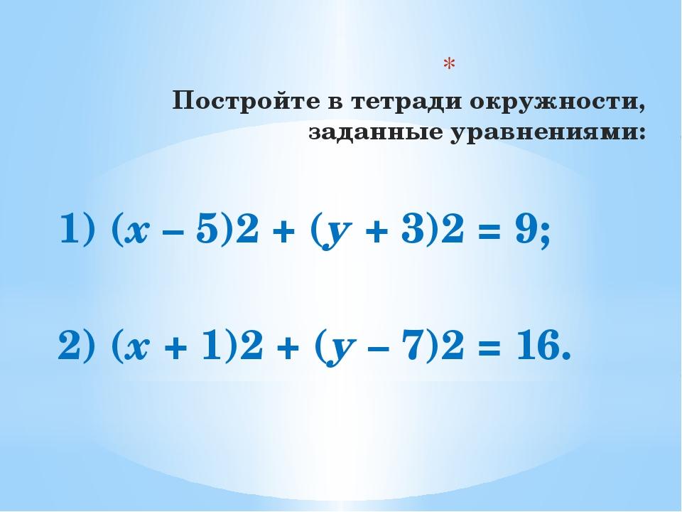 Постройте в тетради окружности, заданные уравнениями: 1) (х – 5)2 + (у + 3)2...