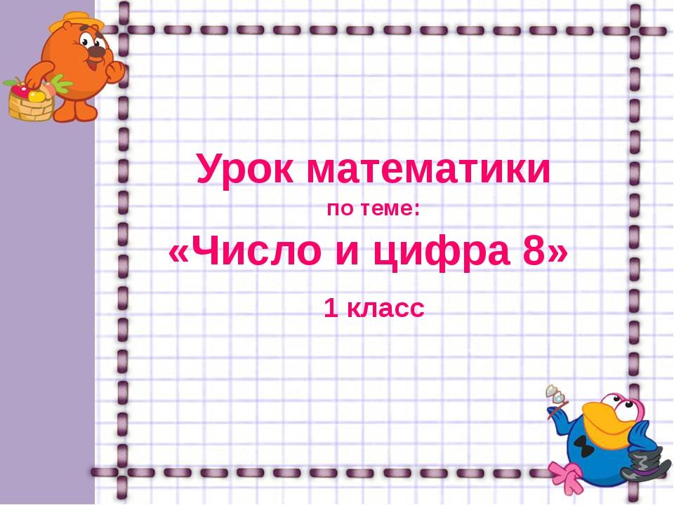 Урок математики по теме: «Число и цифра 8» 1 класс