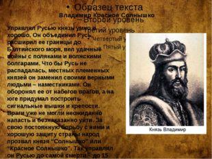 Владимир Красное Солнышко Управлял Русью князь умно и хорошо. Он объединил Р