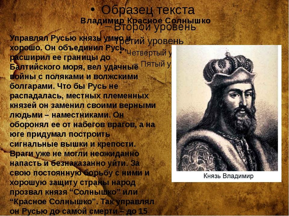 Владимир Красное Солнышко Управлял Русью князь умно и хорошо. Он объединил Р...