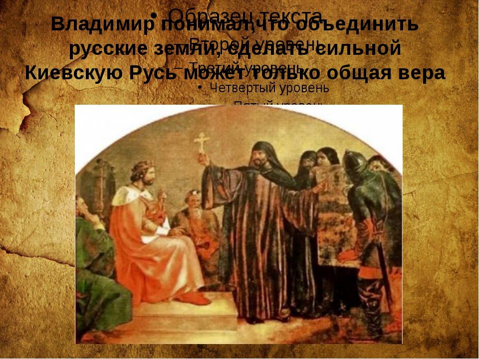 Владимир понимал,что объединить русские земли, сделать сильной Киевскую Русь...