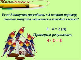 Если 8 попугаев рассадить в 4 клетки поровну, сколько попугаев окажется в ка