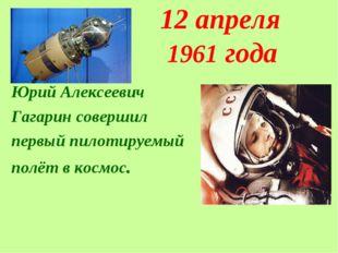 12 апреля 1961 года Юрий Алексеевич Гагарин совершил первый пилотируемый пол