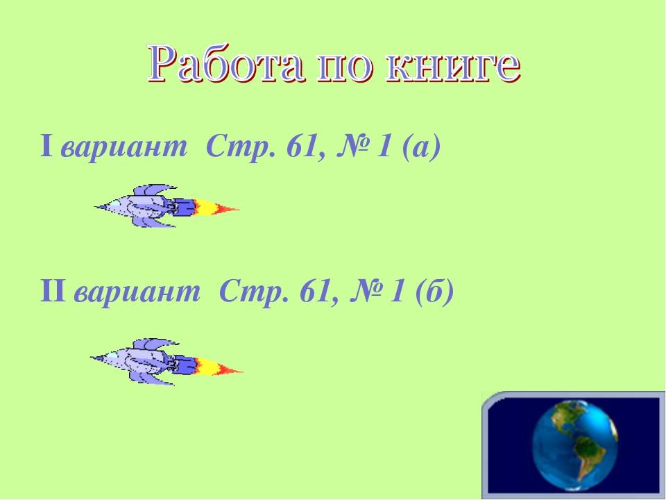 I вариант Стр. 61, № 1 (а) II вариант Стр. 61, № 1 (б)