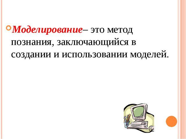 Моделирование– это метод познания, заключающийся в создании и использовании м...