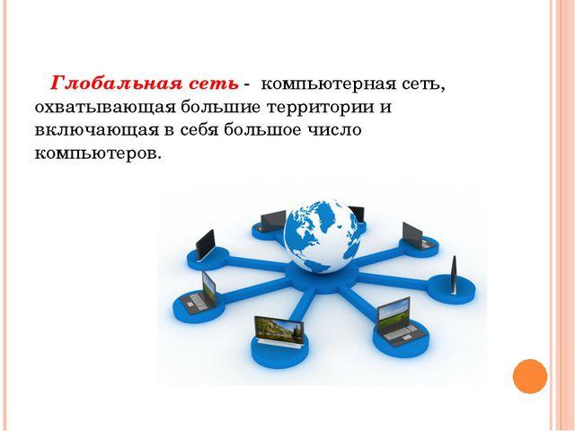 Глобальная сеть - компьютерная сеть, охватывающая большие территории и вклю...