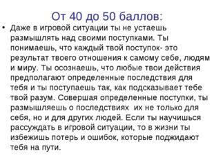 От 40 до 50 баллов: Даже в игровой ситуации ты не устаешь размышлять над свои