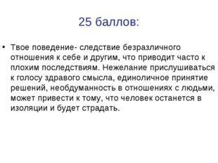 25 баллов: Твое поведение- следствие безразличного отношения к себе и другим,